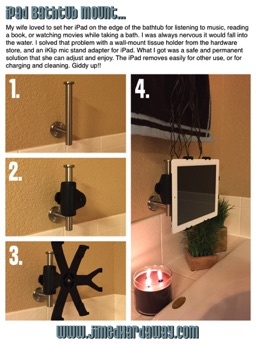 iPad Bathtub Mount. A great way to enjoy a flick or tunes while relaxing in the tub… No plug needed!